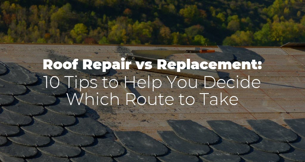 Roof Repair vs Replacement: 10 Tips to Help You Decide Which Route to Take
