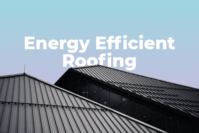 Everything You Need to Know About Energy Efficient Roofing